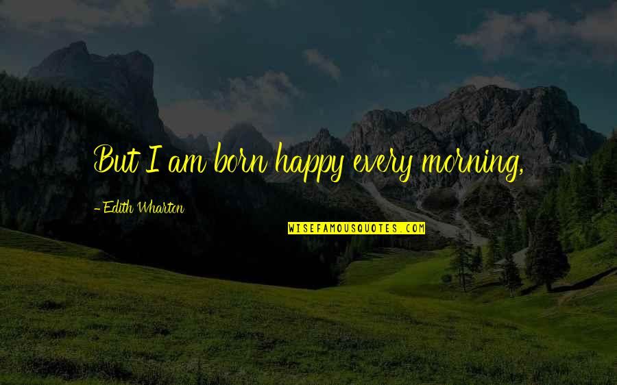 Mainchancer Quotes By Edith Wharton: But I am born happy every morning,