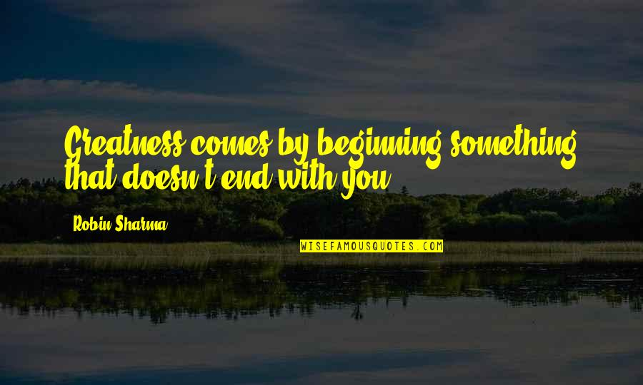 Mainlined Quotes By Robin Sharma: Greatness comes by beginning something that doesn't end