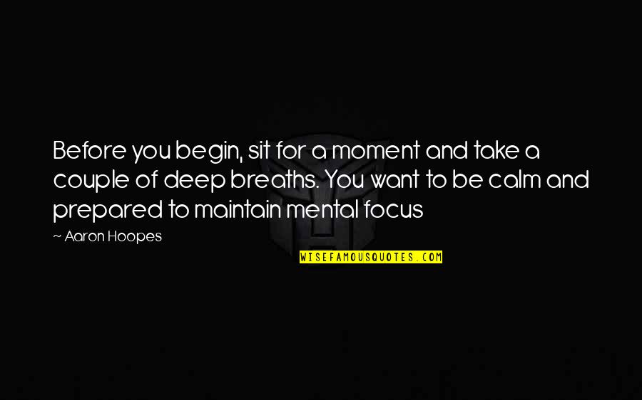Maintain Focus Quotes By Aaron Hoopes: Before you begin, sit for a moment and