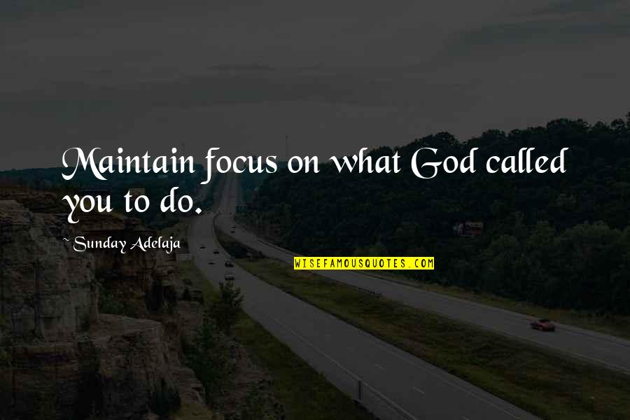 Maintain Focus Quotes By Sunday Adelaja: Maintain focus on what God called you to
