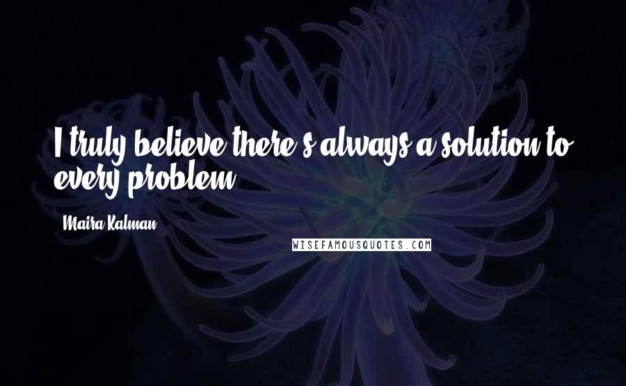 Maira Kalman quotes: I truly believe there's always a solution to every problem.
