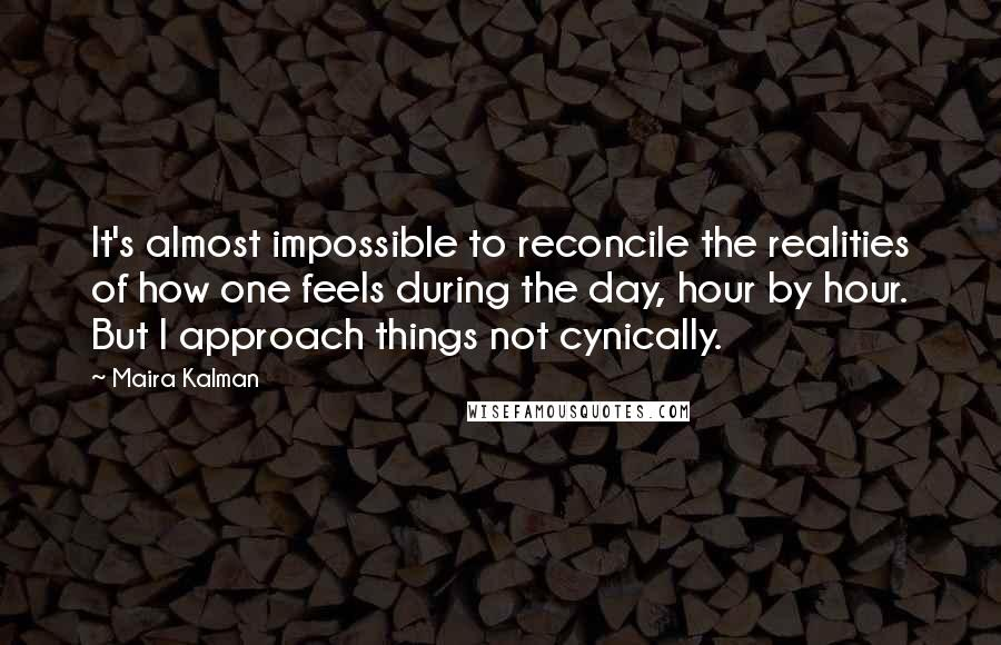 Maira Kalman quotes: It's almost impossible to reconcile the realities of how one feels during the day, hour by hour. But I approach things not cynically.