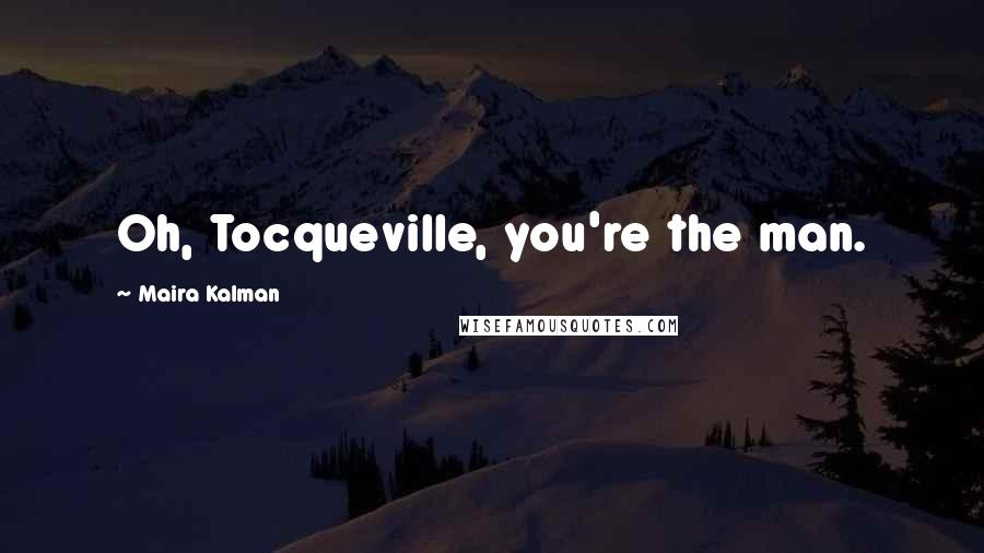 Maira Kalman quotes: Oh, Tocqueville, you're the man.