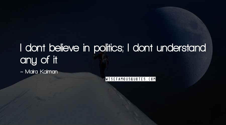 Maira Kalman quotes: I don't believe in politics; I don't understand any of it.