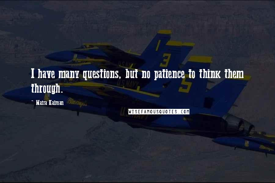 Maira Kalman quotes: I have many questions, but no patience to think them through.