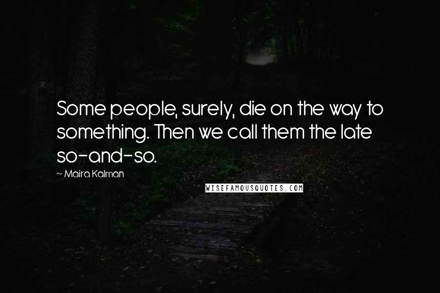 Maira Kalman quotes: Some people, surely, die on the way to something. Then we call them the late so-and-so.