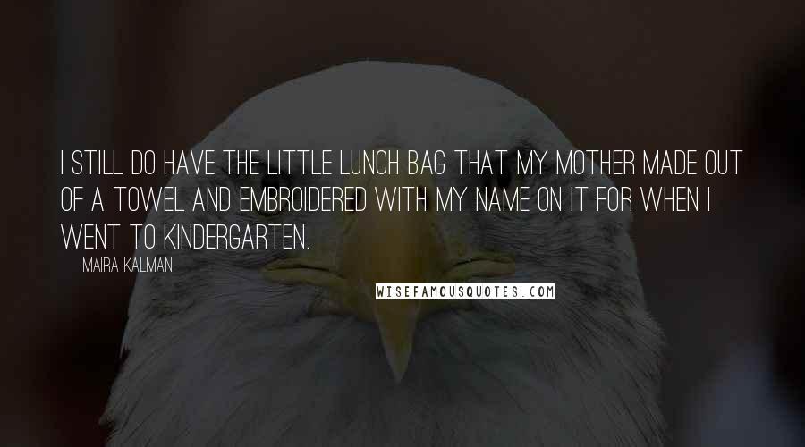 Maira Kalman quotes: I still do have the little lunch bag that my mother made out of a towel and embroidered with my name on it for when I went to kindergarten.