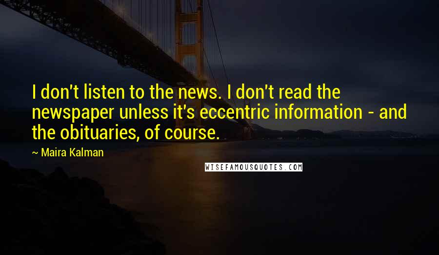 Maira Kalman quotes: I don't listen to the news. I don't read the newspaper unless it's eccentric information - and the obituaries, of course.