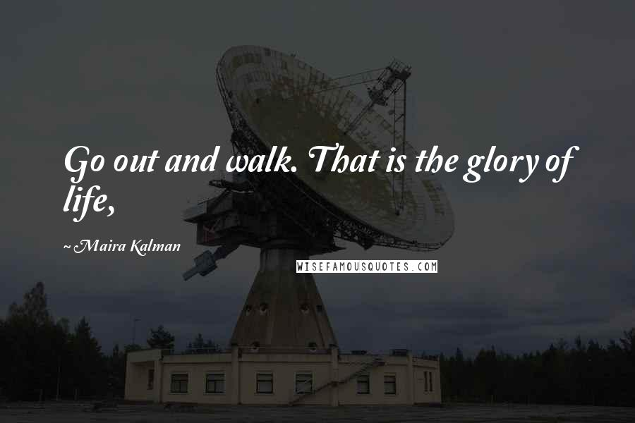 Maira Kalman quotes: Go out and walk. That is the glory of life,