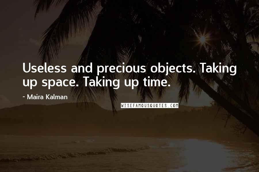Maira Kalman quotes: Useless and precious objects. Taking up space. Taking up time.