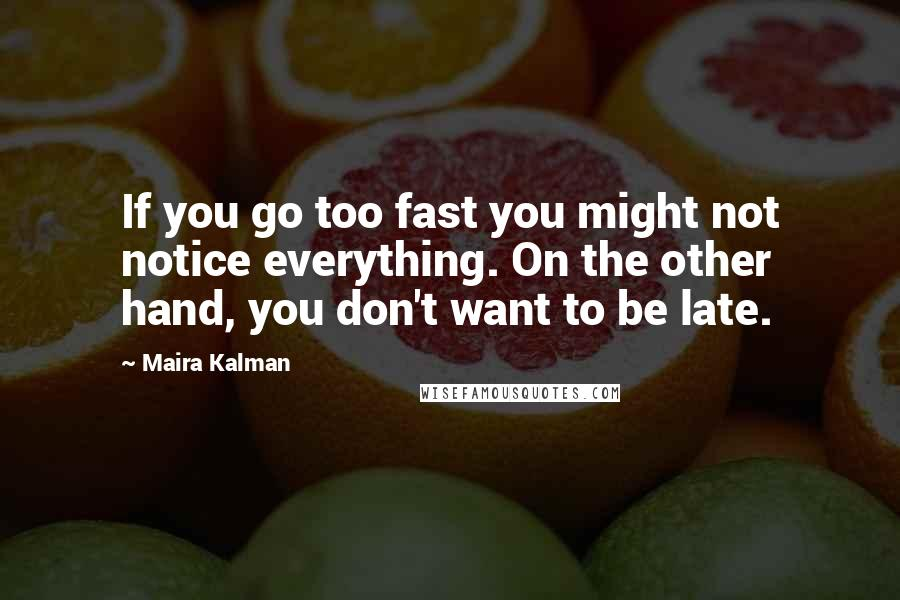 Maira Kalman quotes: If you go too fast you might not notice everything. On the other hand, you don't want to be late.