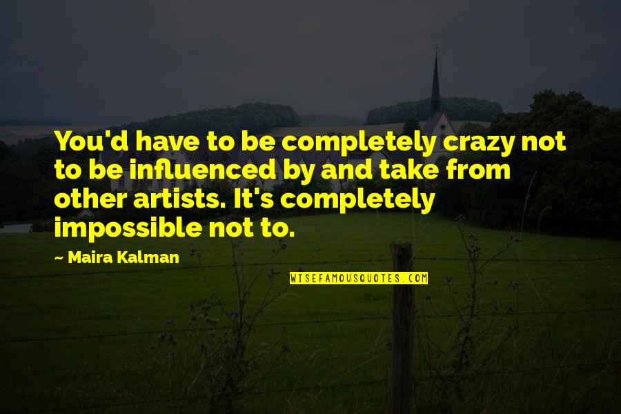 Maira's Quotes By Maira Kalman: You'd have to be completely crazy not to