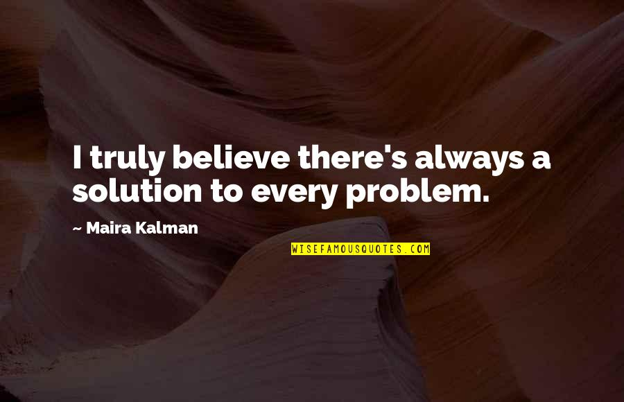 Maira's Quotes By Maira Kalman: I truly believe there's always a solution to
