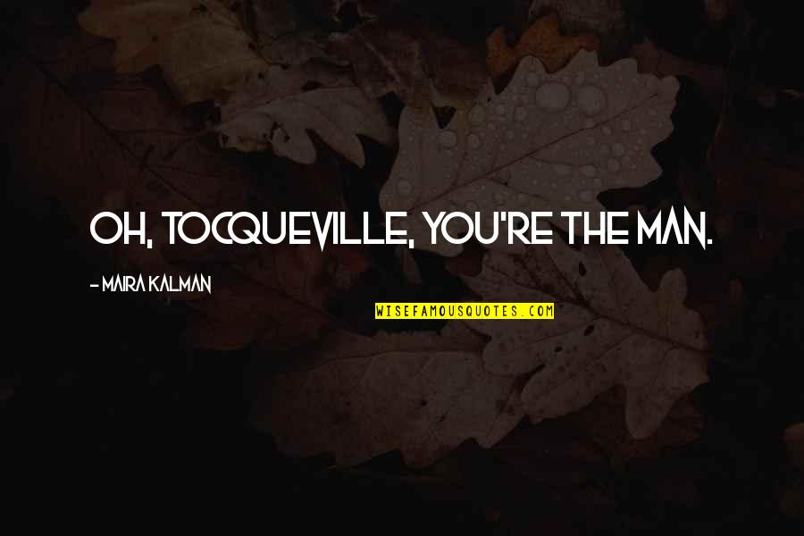 Maira's Quotes By Maira Kalman: Oh, Tocqueville, you're the man.