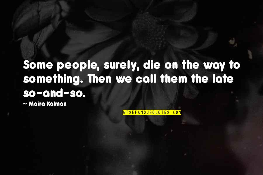 Maira's Quotes By Maira Kalman: Some people, surely, die on the way to