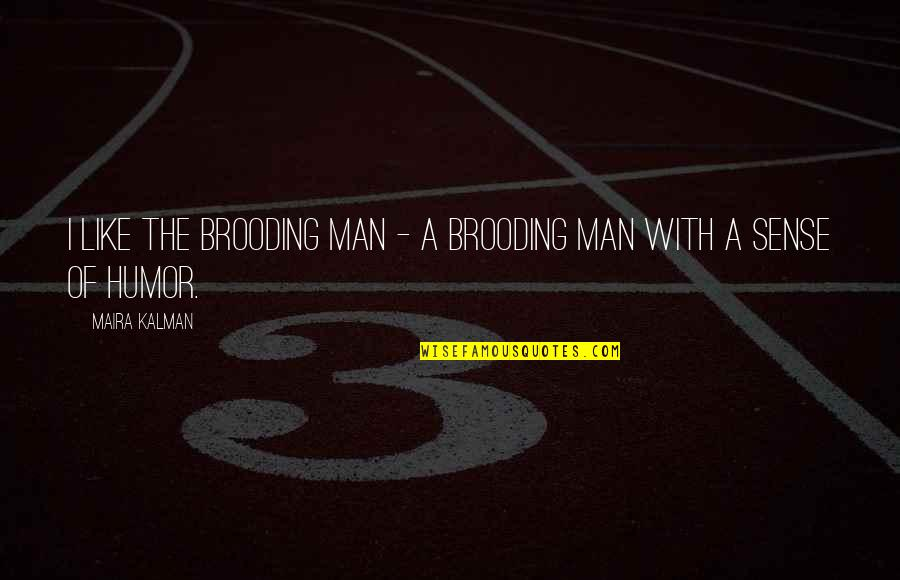 Maira's Quotes By Maira Kalman: I like the brooding man - a brooding