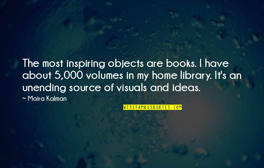 Maira's Quotes By Maira Kalman: The most inspiring objects are books. I have