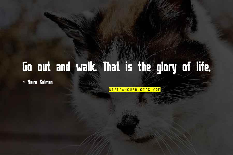 Maira's Quotes By Maira Kalman: Go out and walk. That is the glory
