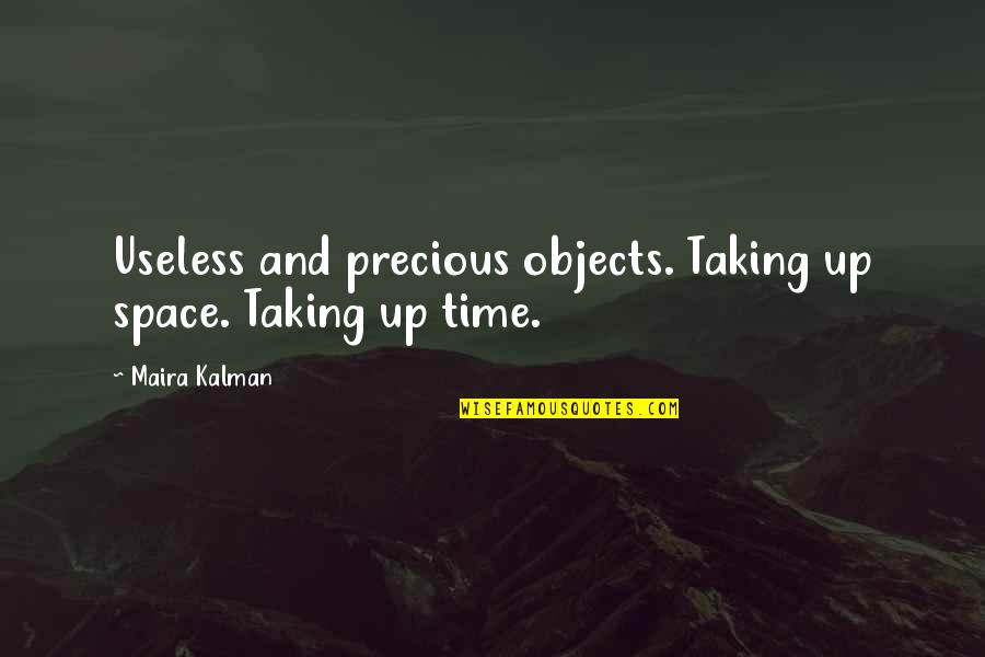 Maira's Quotes By Maira Kalman: Useless and precious objects. Taking up space. Taking