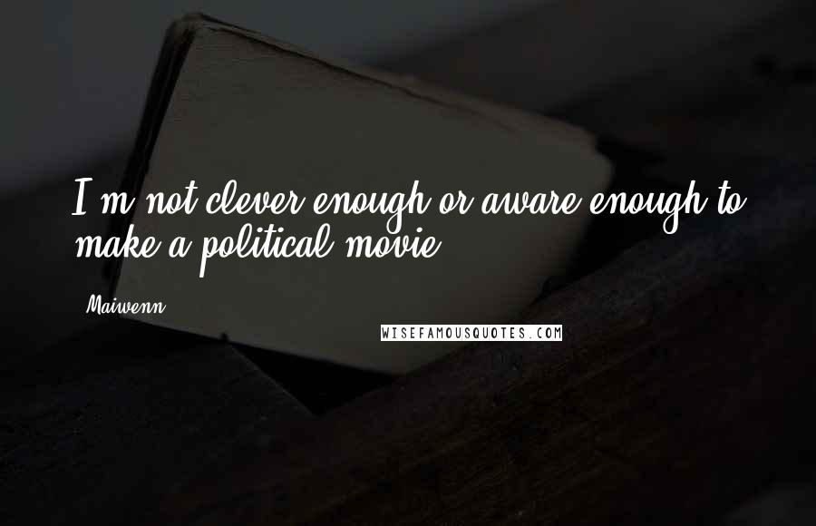 Maiwenn quotes: I'm not clever enough or aware enough to make a political movie.