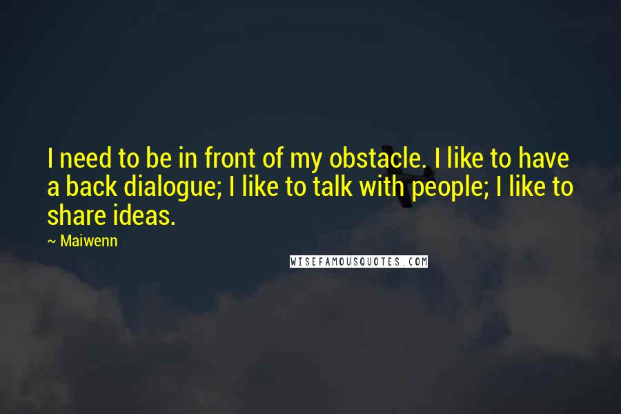 Maiwenn quotes: I need to be in front of my obstacle. I like to have a back dialogue; I like to talk with people; I like to share ideas.