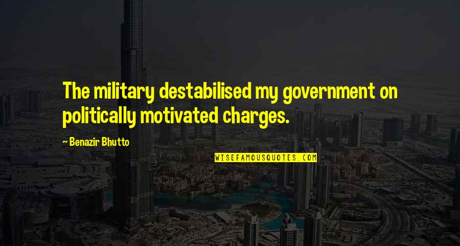 Maj Charles Kelly Quotes By Benazir Bhutto: The military destabilised my government on politically motivated