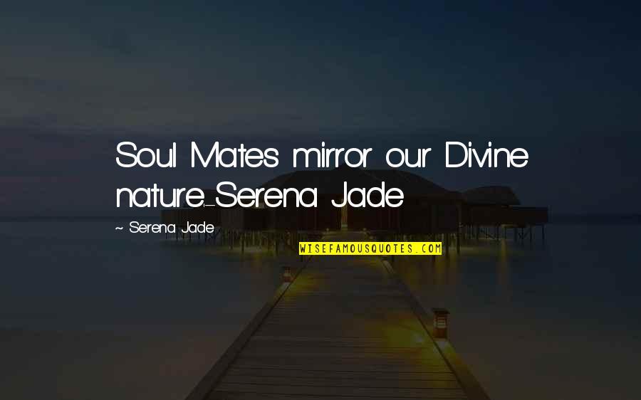 Maj Charles Kelly Quotes By Serena Jade: Soul Mates mirror our Divine nature.-Serena Jade