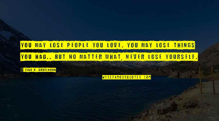 Maj Charles Kelly Quotes By Ziad K. Abdelnour: You may lose people you love. You may