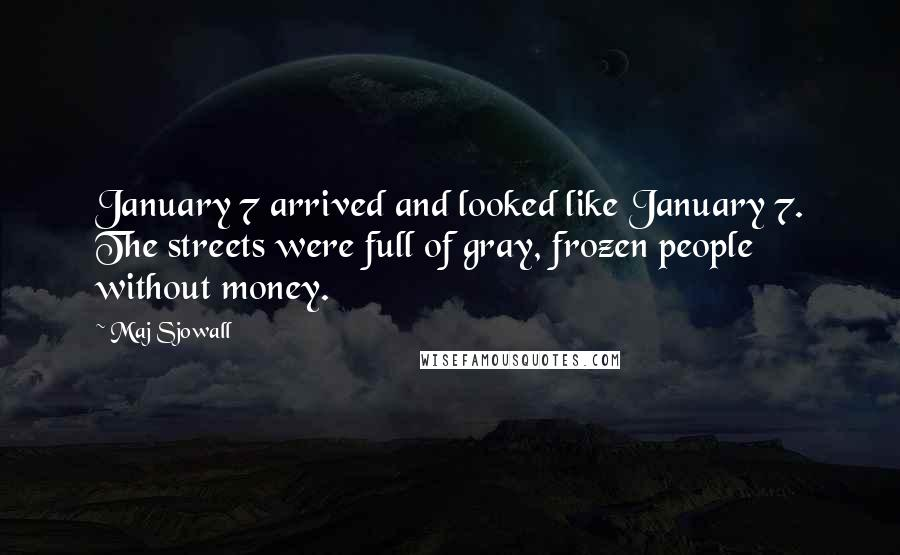 Maj Sjowall quotes: January 7 arrived and looked like January 7. The streets were full of gray, frozen people without money.