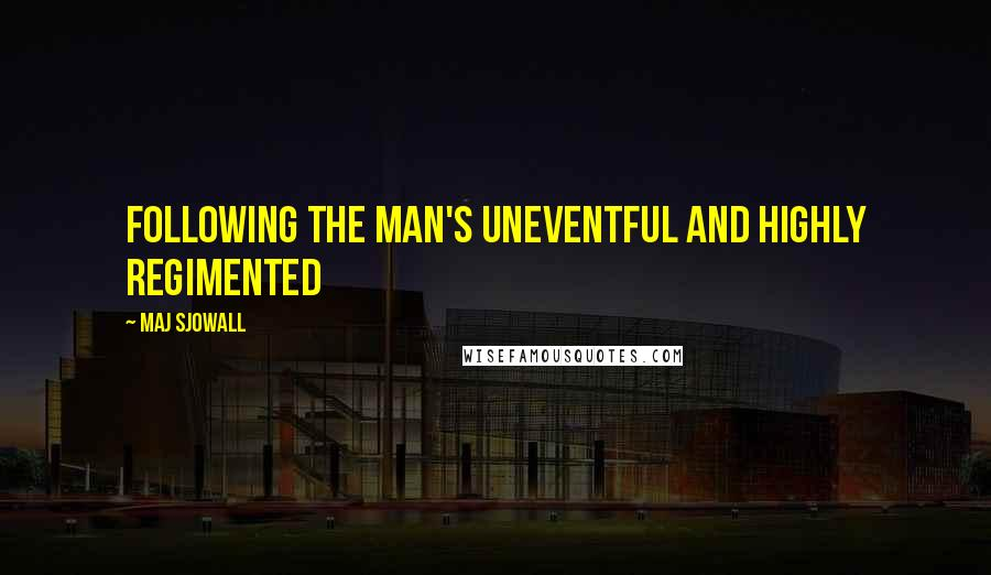Maj Sjowall quotes: following the man's uneventful and highly regimented
