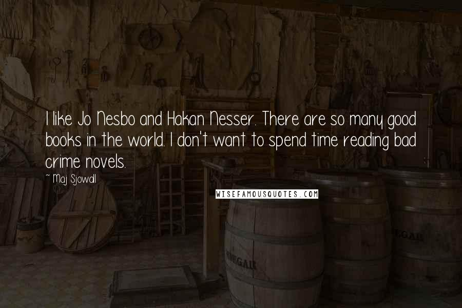 Maj Sjowall quotes: I like Jo Nesbo and Hakan Nesser. There are so many good books in the world. I don't want to spend time reading bad crime novels.