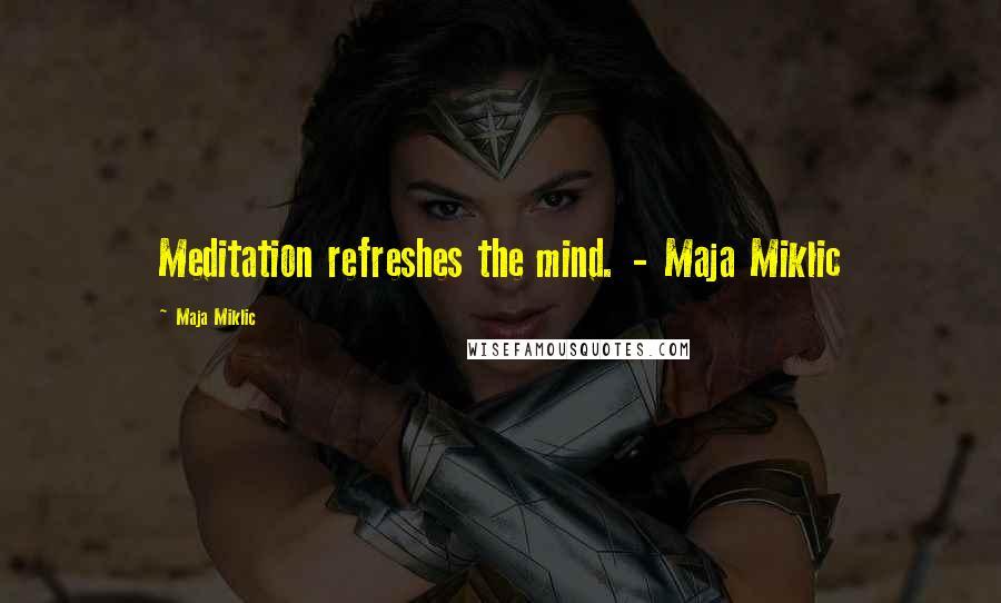 Maja Miklic quotes: Meditation refreshes the mind. - Maja Miklic