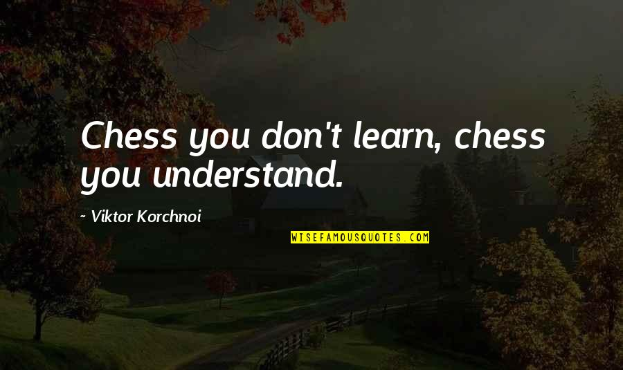 Major Fambrough Quotes By Viktor Korchnoi: Chess you don't learn, chess you understand.