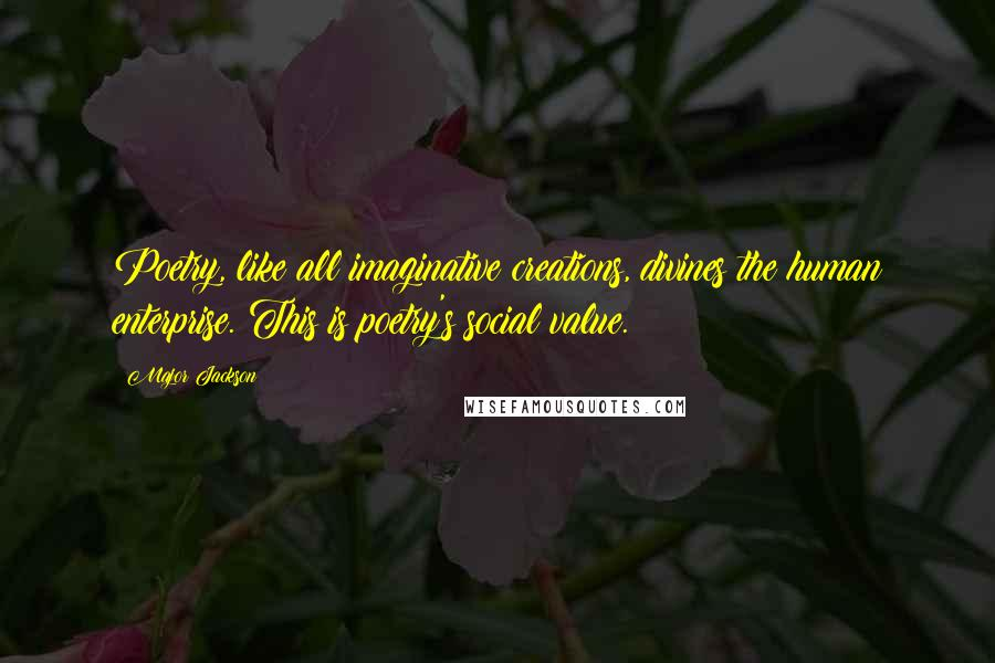 Major Jackson quotes: Poetry, like all imaginative creations, divines the human enterprise. This is poetry's social value.