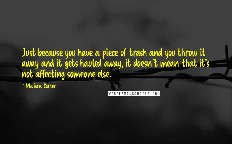 Majora Carter quotes: Just because you have a piece of trash and you throw it away and it gets hauled away, it doesn't mean that it's not affecting someone else.