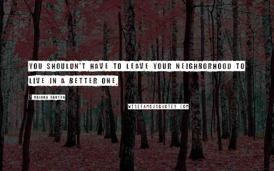 Majora Carter quotes: You shouldn't have to leave your neighborhood to live in a better one,
