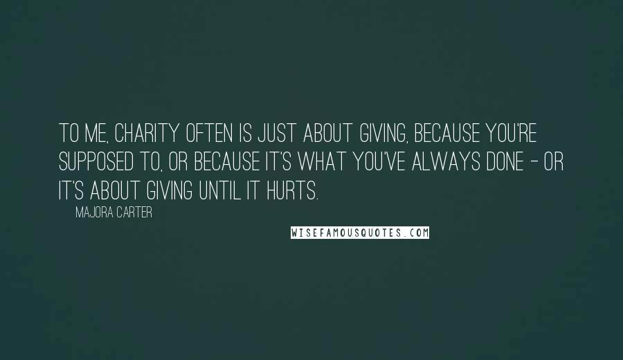 Majora Carter quotes: To me, charity often is just about giving, because you're supposed to, or because it's what you've always done - or it's about giving until it hurts.