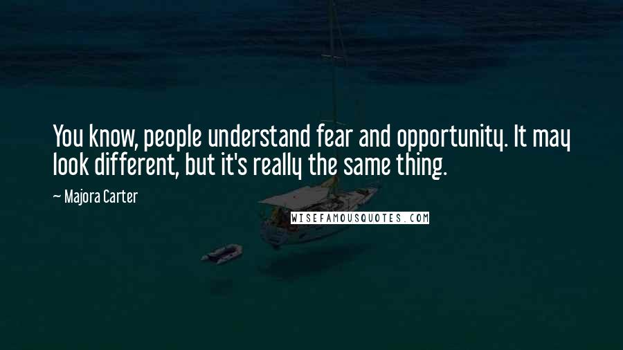 Majora Carter quotes: You know, people understand fear and opportunity. It may look different, but it's really the same thing.