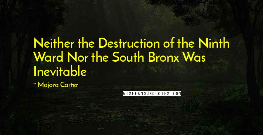Majora Carter quotes: Neither the Destruction of the Ninth Ward Nor the South Bronx Was Inevitable