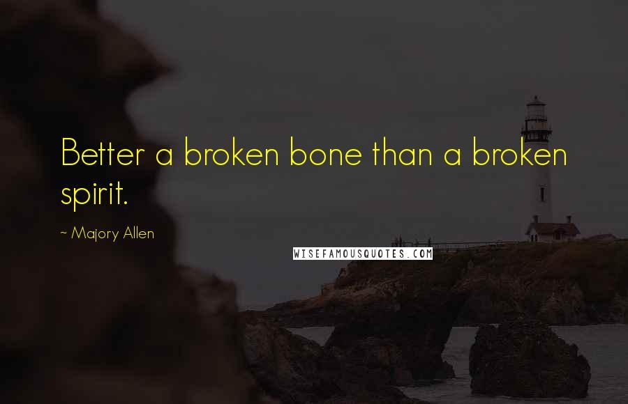 Majory Allen quotes: Better a broken bone than a broken spirit.