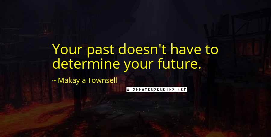 Makayla Townsell quotes: Your past doesn't have to determine your future.