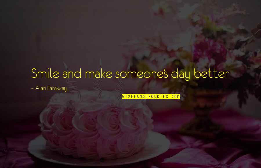 Make A Day Better Quotes By Alan Faraway: Smile and make someone's day better