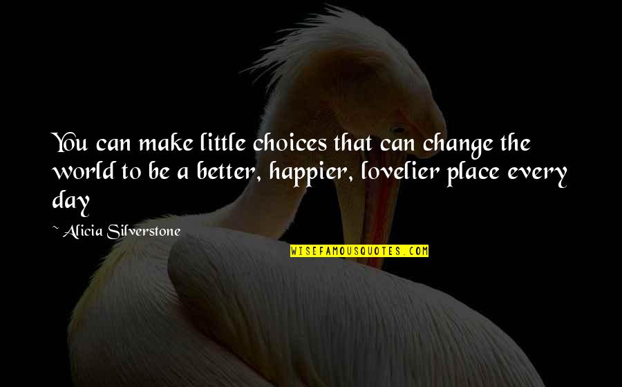 Make A Day Better Quotes By Alicia Silverstone: You can make little choices that can change