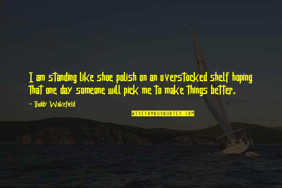 Make A Day Better Quotes By Buddy Wakefield: I am standing like shoe polish on an