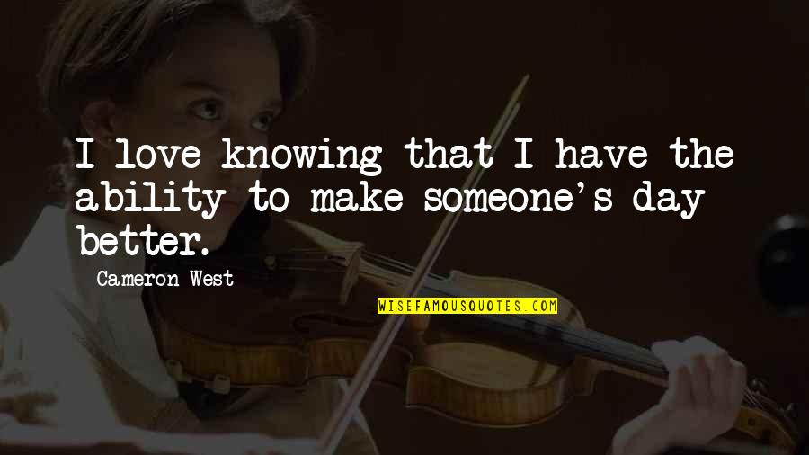 Make A Day Better Quotes By Cameron West: I love knowing that I have the ability