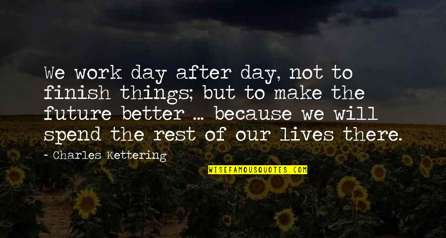 Make A Day Better Quotes By Charles Kettering: We work day after day, not to finish