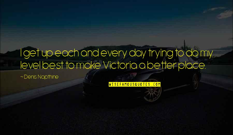 Make A Day Better Quotes By Denis Napthine: I get up each and every day trying