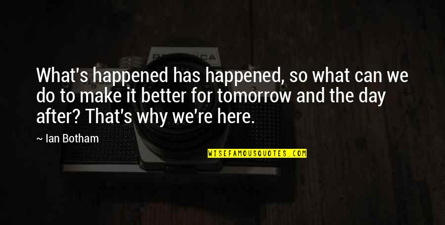 Make A Day Better Quotes By Ian Botham: What's happened has happened, so what can we