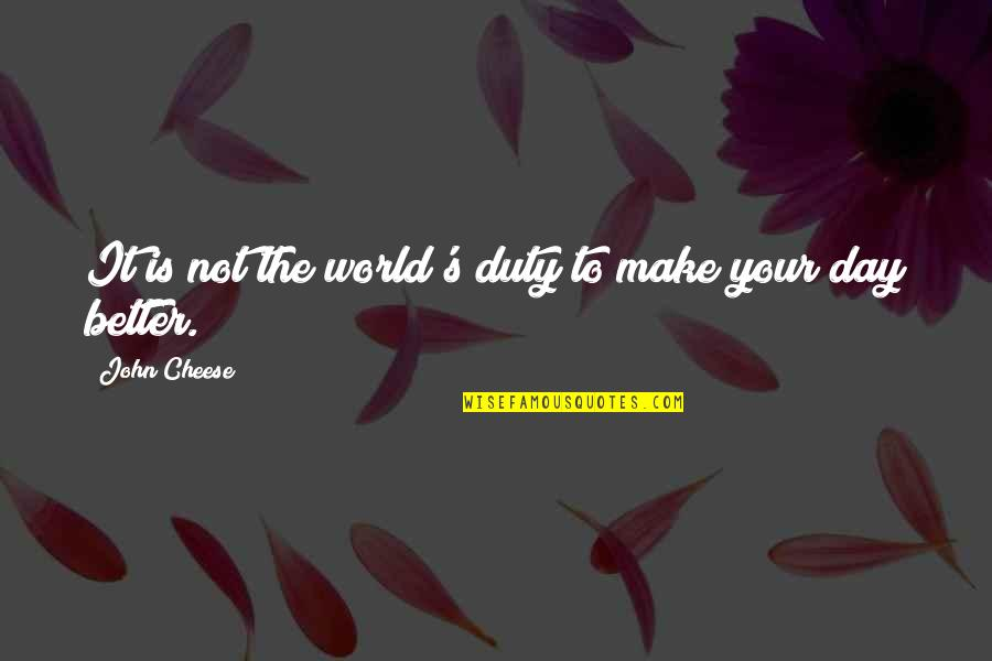 Make A Day Better Quotes By John Cheese: It is not the world's duty to make