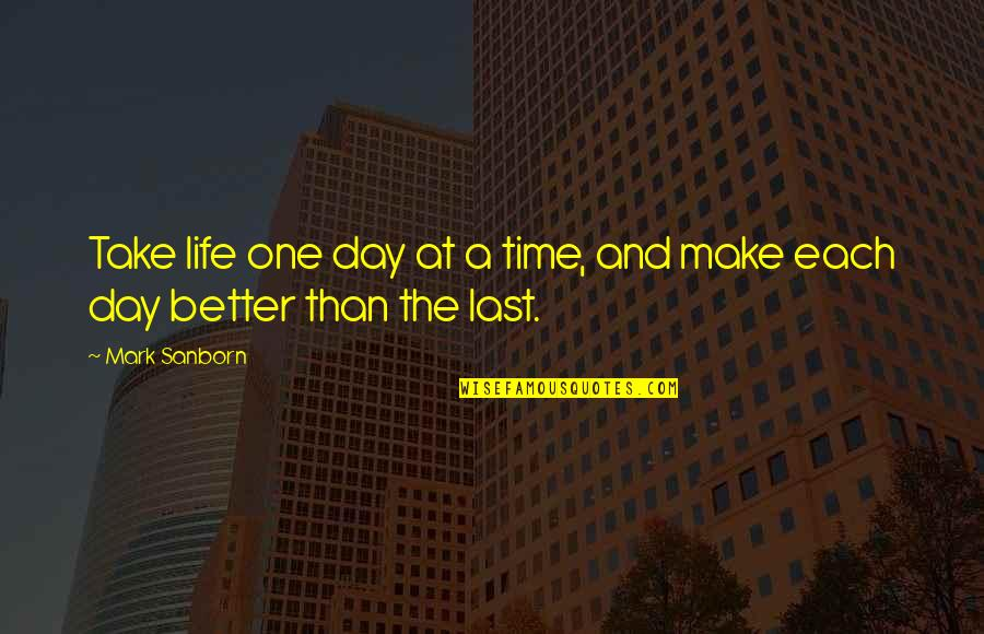 Make A Day Better Quotes By Mark Sanborn: Take life one day at a time, and